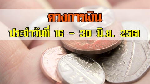 เช็กเลย! ดวงการเงินตามวันเกิด ประจำวันที่ 16 - 30 มิ.ย. 2561