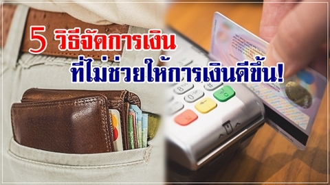 ระวังจะช๊อต!! 5 วิธีจัดการเงิน ที่ไม่ช่วยให้การเงินดีขึ้น!!