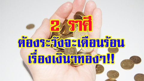 ต้องระวัง!! 2 ราศีที่ต้องระวังจะเดือนร้อนเรื่องเงินๆทองๆ!!