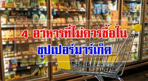 4 อาหารอันตราย ที่ไม่ควรเลือกซื้อจากซุปเปอร์มาร์เก็ต !!!