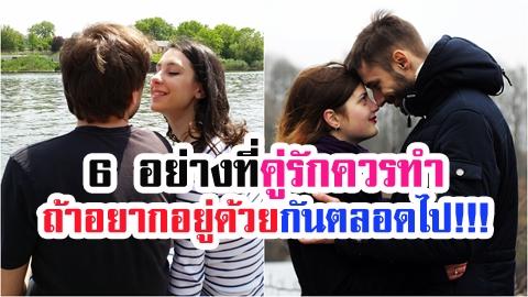 6 อย่างที่คู่รักควรทำ ถ้าอยากอยู่ด้วยกันตลอดไป!!!