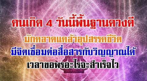 คนเกิด 4 วันนี้พื้นฐานดวงดี เวลาจะไม่รอดเหมือนมีอะไรมาช่วย มีจิตสื่อสารกับวิญญาณ !!!