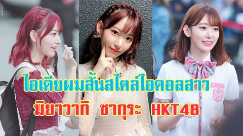 ไอเดียผมสั้นสไตล์ไอดอลสาวสุดฮอต มิยาวากิ ซากุระ HKT48