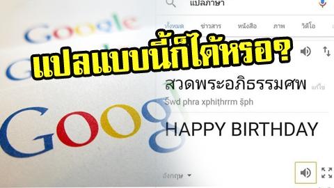 แปลแบบนี้ก็ได้หรอ?? กูเกิ้ลแปล สวดพระอภิธรรมศพ เป็น Happy Birthday