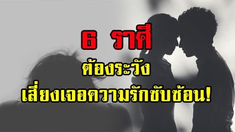 6 ราศีต้องระวังเสี่ยงเจอความรักซับซ้อน!!