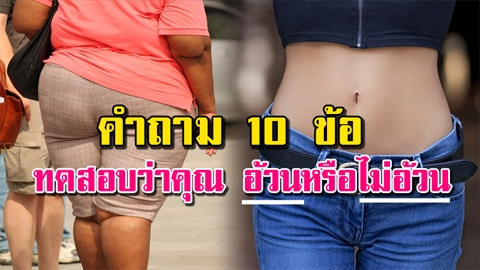 เช็คซิ!! คำถาม 10 ข้อ ทดสอบว่าคุณ อ้วนหรือไม่อ้วน?
