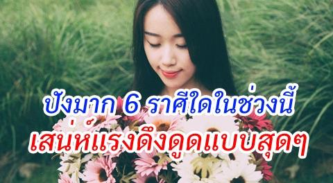 ความรักปังมาก !!! 6 ราศีใดในช่วงนี้เสน่ห์แรงแบบสุดๆ ต้องบริหารให้ดีมิเช่นนั้นอาจเกิดปัญหาไ