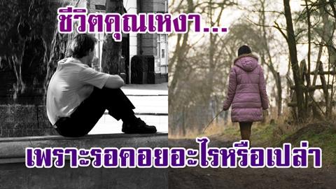 ทำไมถึงเหงา...เรากำลังรออะไรอยู่หรือเปล่า ? บทความดีๆที่จะทำให้คุณเปลี่ยนตัวเอง