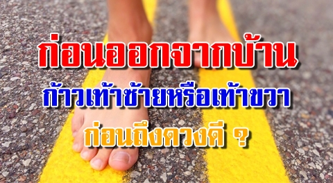 เริ่มต้นวันใหม่ !! ก่อนออกจากบ้าน ''ก้าวเท้าซ้ายหรือขวาก่อน'' ถึงจะทำให้ดวงดีตลอดทั้งวัน !!!