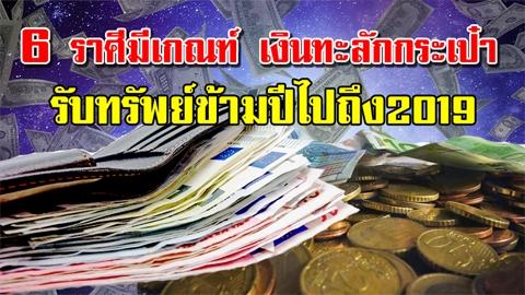 6 ราศีมีเกณฑ์ เงินทะลักกระเป๋า รับทรัพย์ข้ามปีไปถึง2019