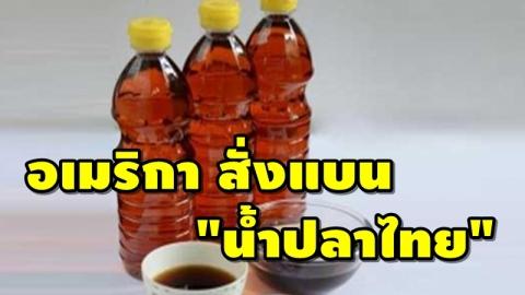 สหรัฐอเมริกา สั่งแบนน้ำปลาจากไทย พบสารปนเปื้อนจากการหมัก!!
