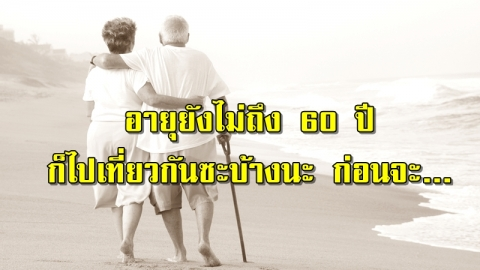 เรื่องจริงก่อนที่จะสายเกินไป ยังอายุไม่ถึง 60 ปี ไปเที่ยวกันซะบ้างนะ