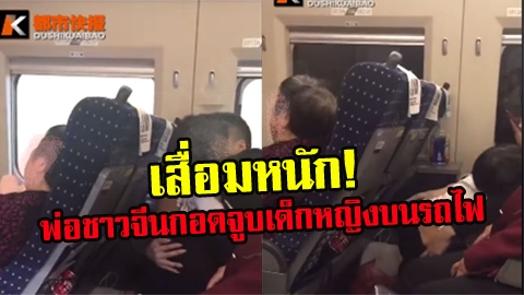 เสื่อมหนัก!! พ่อชาวจีนถกเสื้อ-กอดจูบลูบคลำเด็กหญิงบนรถไฟ ไม่แคร์สายตาคนอื่น!!