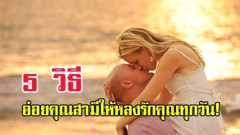 แนะนำทำได้เลย!! 5 วิธีอ่อยคุณสามีให้หลงรักคุณทุกวัน!!