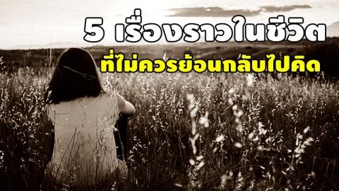 5 เรื่องราวในชีวิต ที่เราไม่ควรย้อนกลับไปคิดถึง