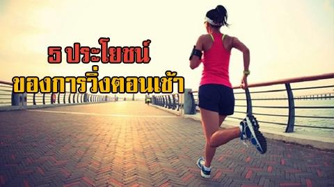 5 ประโยชน์สุดเจ๋งของการวิ่งตอนเช้า ส่งผลดีต่อสุขภาพเต็มๆ