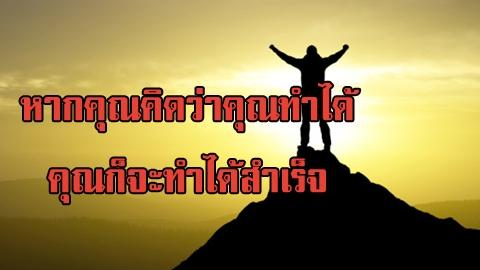 จงศรัทธาและเชื่อมั่นในตัวเอง เพราะหากคุณคิดว่าคุณทำได้ คุณก็จะทำได้สำเร็จ