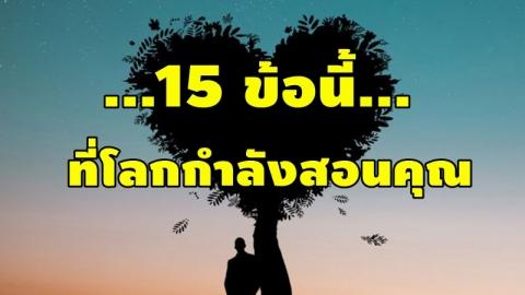 15 ข้อนี้ .. ที่โลกกำลังสอนคุณ