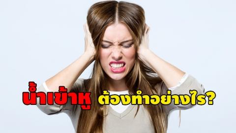 แย่แล้ว...น้ำเข้าหู!!  วิธีการ เอาน้ำออกจากหู ที่ถูกต้อง