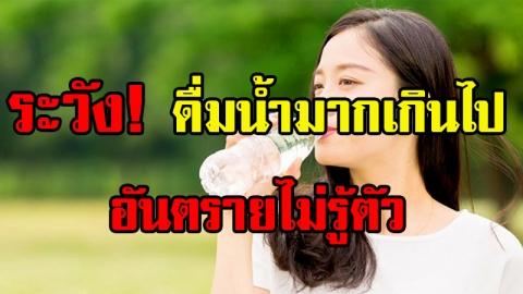 อันตรายไม่รู้ตัว!! ดื่มน้ำมากเกินไปมีผลเสียตามมาแบบคาดไม่ถึง