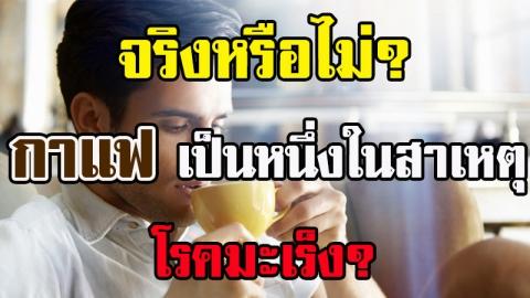 การดื่มกาแฟ ก่อให้เกิดโรคมะเร็ง จริงหรือไม่?
