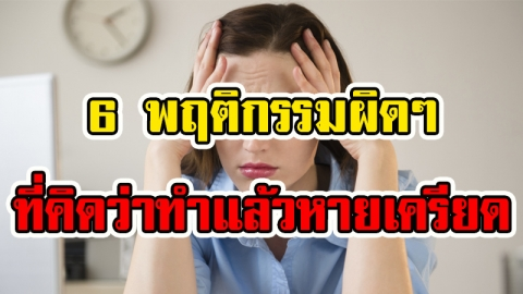 วิธีคลายเครียดแบบผิดๆ ซ้ำยังเพิ่มความเครียดให้มากกว่าเดิม