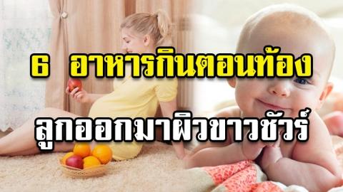 อาหารที่คุณแม่ตั้งครรภ์กินแล้ว ลูกน้อยออกมาผิวขาวใสแน่นอน