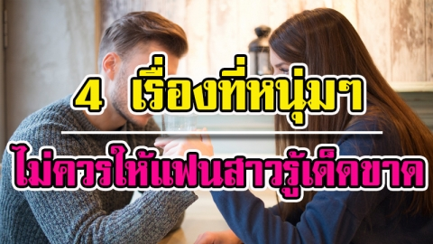 หนุ่มๆควรรู้! 4 เรื่องที่ไม่จำเป็นจริงๆไม่ต้องบอกให้คนรักของคุณฟัง