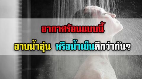 อากาศร้อนจัด อาบน้ำอุ่น หรือน้ำเย็นดี?