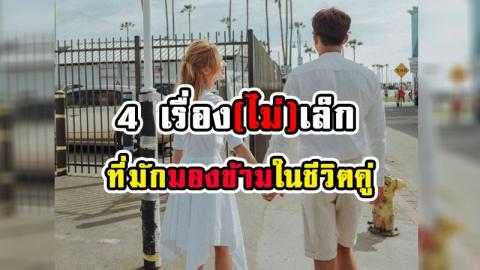 ไม่ควรปล่อยผ่าน! 4 เรื่องเล็กๆ น้อยๆ ที่ไม่ควรมองข้ามในชีวิตคู่