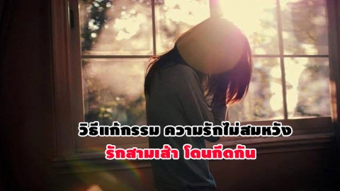 ไม่เชื่ออย่าลบหลู่! วิธีแก้กรรมสำหรับคู่รักที่โดนกีดกัน ความรักไม่สมหวัง