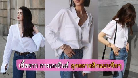 แฟชั่นเสื้อเชิ้ตสีขาวกับกางเกงยีนส์ เซอร์แต่ดูแพง ลุคไม่แรงส์แต่ดูดี