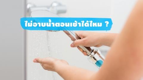 สายซักแห้งขี้เกียจอาบน้ำรู้ไว้ การอาบน้ำตอนเช้าจำเป็นไหม?