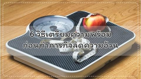 6 วิธีเตรียมความพร้อมก่อนทำภารกิจลดความอ้วน
