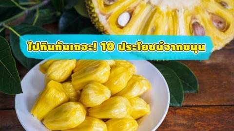 มารู้จักประโยชน์ของขนุน ที่อาจทำให้คุณหลงรักผลไม้ชนิดนี้ได้