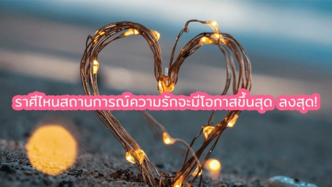 ดวงความรัก 2 ราศีช่วงนี้มีเกณฑ์ขึ้นสุด-ลงสุด!!