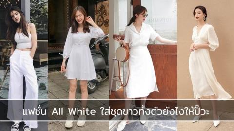 แฟชั่นชุดขาวสวยๆ แบบ All White ลุคเรียบหรูดูดีไม่ต้องกลัวว่าจะไม่ปัง