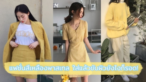 มิกซ์แอนด์แมทช์เสื้อผ้าโทนสีเหลืองพาสเทล ผิวแบบไหนก็ใส่แล้วรอด