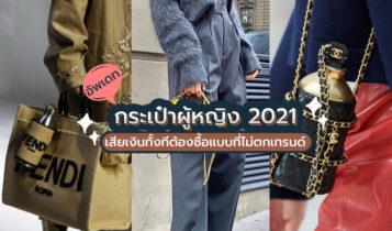 กระเป๋าแฟชั่น 2021 เสียเงินทั้งทีต้องซื้อแบบที่ไม่ตกเทรนด์