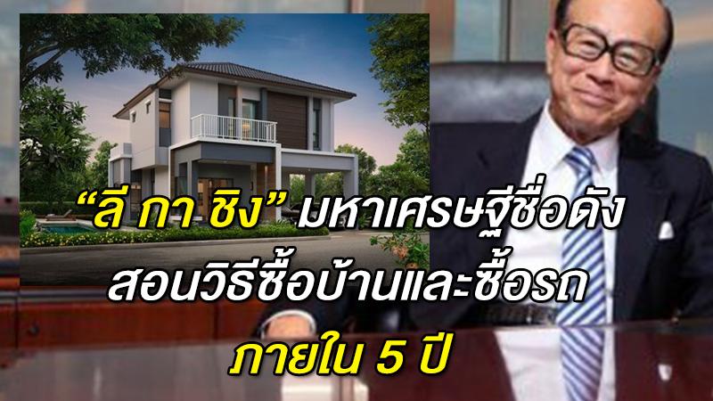''ลี กา ชิง'' มหาเศรษฐีชื่อดัง สอนวิธีซื้อบ้านและซื้อรถภายใน 5 ปี ทำตามนี้
