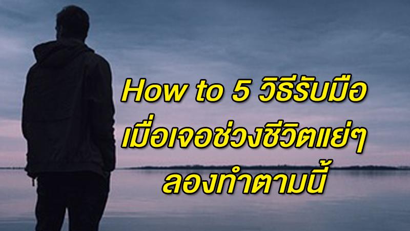 How to 5 วิธีรับมือเมื่อเจอช่วงชีวิตแย่ๆ ลองทำตามนี้