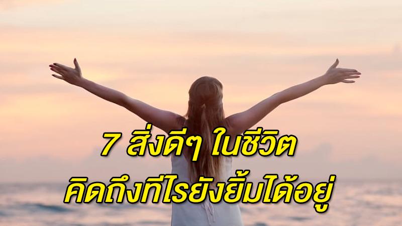 7 สิ่งดีๆ ในชีวิต คิดถึงทีไรยังยิ้มได้อยู่