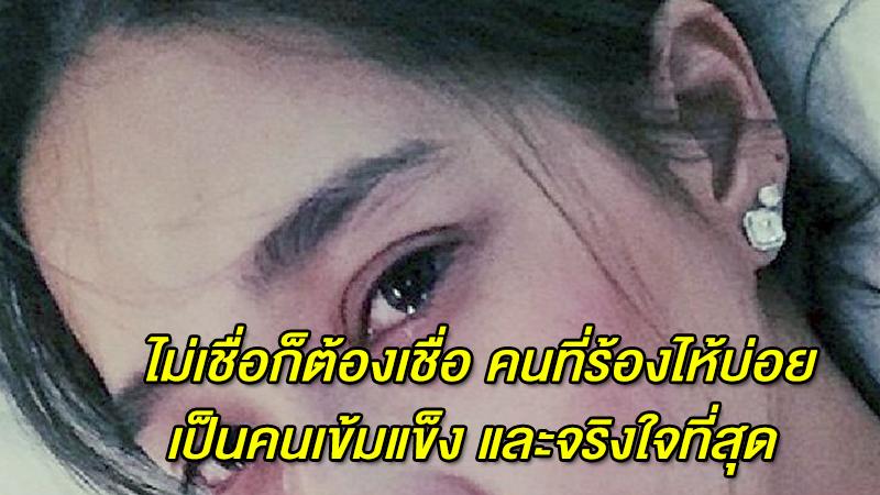 ไม่เชื่อก็ต้องเชื่อ คนที่ร้องไห้บ่อย เป็นคนเข้มแข็ง และจริงใจที่สุด