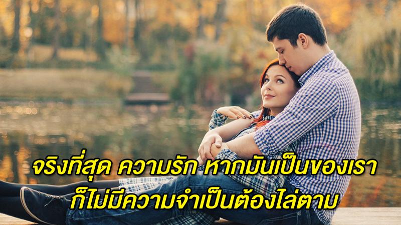 จริงที่สุด ความรัก หากมันเป็นของเรา ก็ไม่มีความจำเป็นต้องไล่ตาม