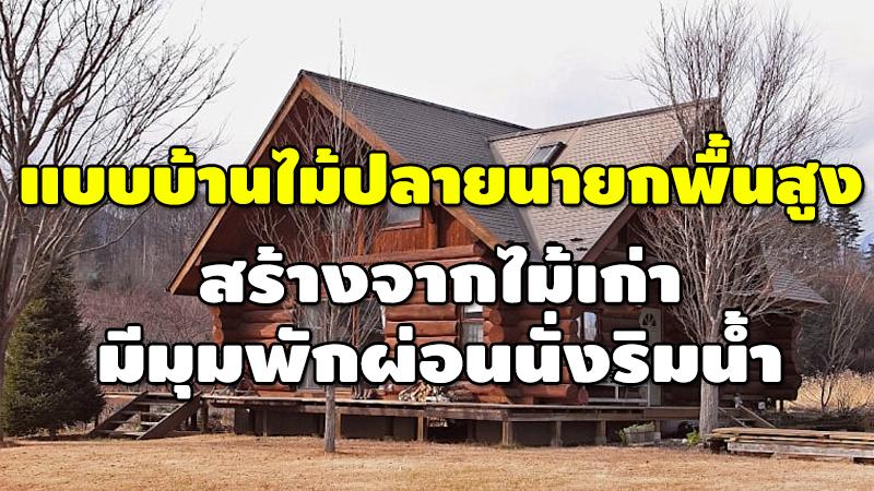 แบบบ้านไม้ปลายนายกพื้นสูง สร้างจากไม้เก่า มีมุมพักผ่อนนั่งริมน้ำ