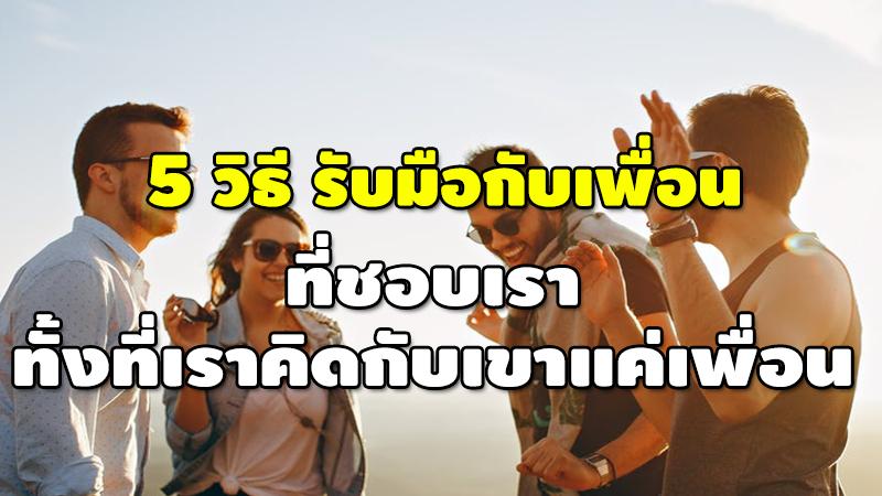 5 วิธี รับมือกับเพื่อน ที่ชอบเรา ทั้งที่เราคิดกับเขาแค่เพื่อน