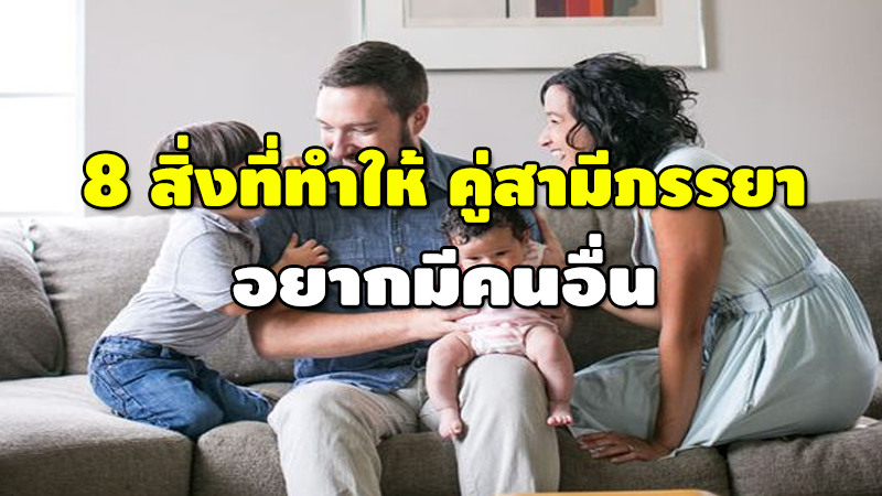 8 สิ่งที่ทำให้ คู่สามีภรรยา อยากมีคนอื่น