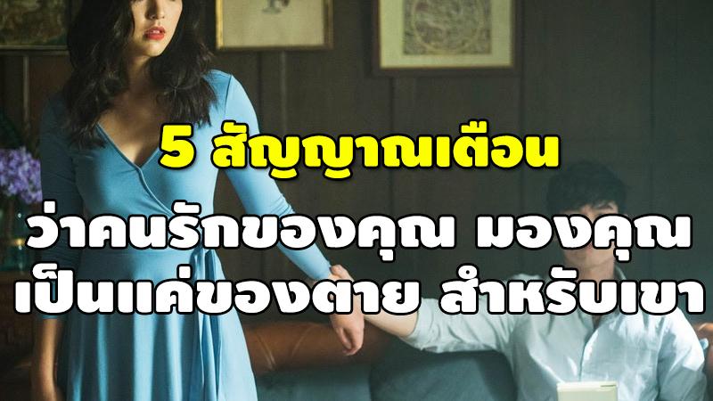 5 สัญญาณเตือน ว่าคนรักของคุณ มองคุณ เป็นแค่ของตาย สำหรับเขา