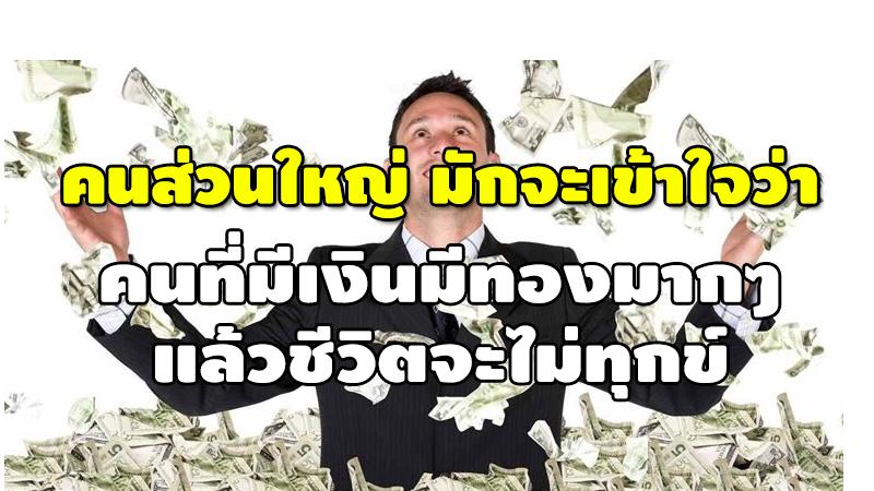 คนส่วนใหญ่ มักจะเข้าใจว่า คนที่มีเงินมีทองมากๆ แล้ว ชีวิตจะไม่ทุกข์